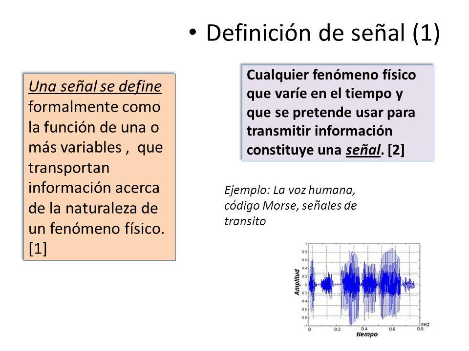 Definición de señal (1) Cualquier fenómeno físico que varíe en el tiempo y que se pretende usar para transmitir información constituye una señal. [2]
